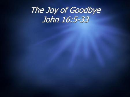 The Joy of Goodbye John 16:5-33 Why is it a good thing that Jesus left His disciples, and is not with us today?