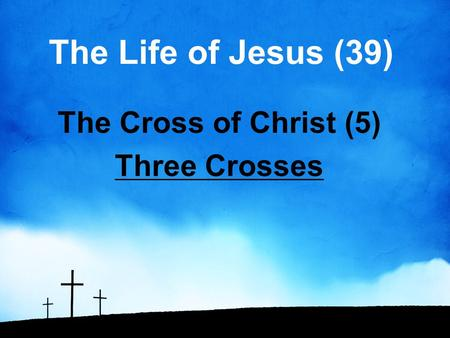 The Life of Jesus (39) The Cross of Christ (5) Three Crosses.