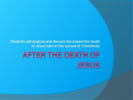 Students will analyze and discuss the impact the death of Jesus had on the spread of Christianity.