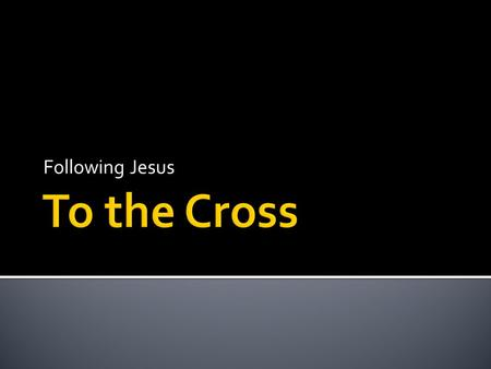 Following Jesus. If anyone would come after me, he must deny himself and take up his cross daily and follow me. (Luke 9:23)