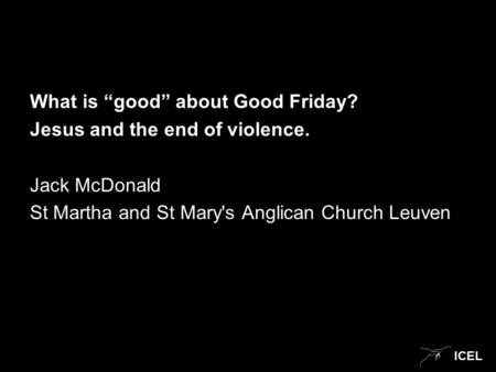 "ICEL What is ""good"" about Good Friday? Jesus and the end of violence. Jack McDonald St Martha and St Mary's Anglican Church Leuven."