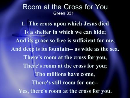 Room at the Cross for You 1. The cross upon which Jesus died Is a shelter in which we can hide; And its grace so free is sufficient for me, And deep is.