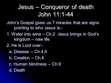 Jesus – Conqueror of death John 11:1-44 John's Gospel gives us 7 miracles that are signs pointing to who Jesus is:- 1. Water into wine – Ch.2 Jesus brings.