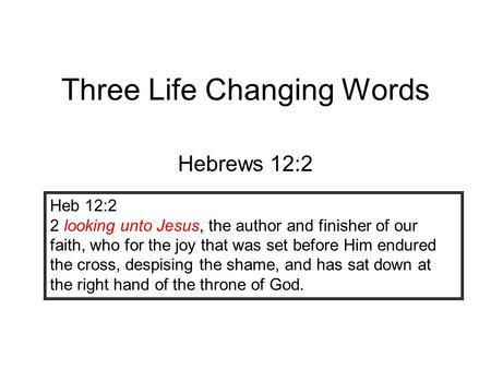 Three Life Changing Words Hebrews 12:2 Heb 12:2 2 looking unto Jesus, the author and finisher of our faith, who for the joy that was set before Him endured.