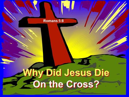 Why Did Jesus Die On the Cross? Why Did Jesus Die On the Cross? Romans 5:8.