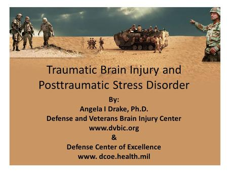 Traumatic Brain Injury and Posttraumatic Stress Disorder By: Angela I Drake, Ph.D. Defense and Veterans Brain Injury Center www.dvbic.org & Defense Center.