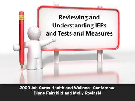 2009 Job Corps Health and Wellness Conference Diane Fairchild and Molly Rosinski Reviewing and Understanding IEPs and Tests and Measures.
