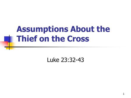 Assumptions About the Thief on the Cross Luke 23:32-43 1.