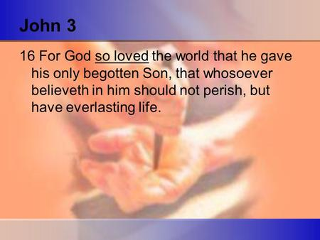 John 3 16 For God so loved the world that he gave his only begotten Son, that whosoever believeth in him should not perish, but have everlasting life.