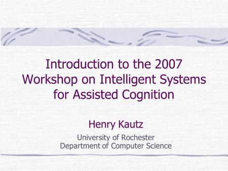 Introduction to the 2007 Workshop on Intelligent Systems for Assisted Cognition Henry Kautz University of Rochester Department of Computer Science.