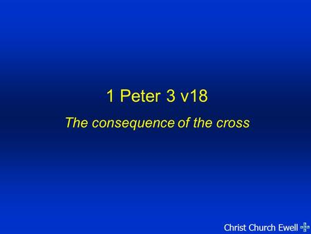 Christ Church Ewell 1 Peter 3 v18 The consequence of the cross.