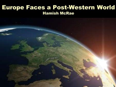 Europe Faces a Post-Western World Hamish McRae Five great medium-term global shifts and … … their implications for the world of finance Three big questions.