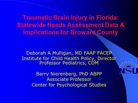Traumatic Brain Injury in Florida: Statewide Needs Assessment Data & Implications for Broward County Deborah A Mulligan, MD FAAP FACEP Institute for Child.