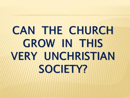 CAN THE CHURCH GROW IN THIS VERY UNCHRISTIAN SOCIETY?