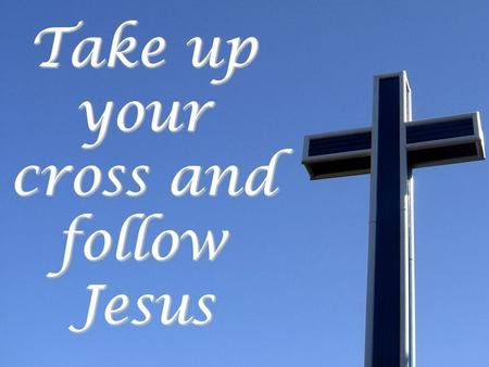 Take up your cross and follow Jesus. Follow Jesus and keep your soul Mk. 8:34-38 Keep your soul Phil. 2:7-8; Mk. 10:23-25 Deny self Phil. 2:7-8; Mk. 10:23-25.