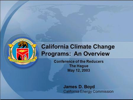 California Climate Change Programs: An Overview Conference of the Reducers The Hague May 12, 2003 James D. Boyd California Energy Commission.