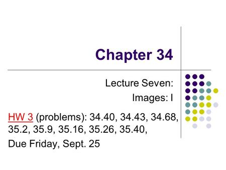Chapter 34 Lecture Seven: Images: I HW 3 (problems): 34.40, 34.43, 34.68, 35.2, 35.9, 35.16, 35.26, 35.40, Due Friday, Sept. 25.