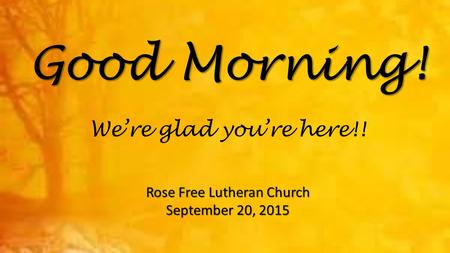 Good Morning! Rose Free Lutheran Church September 20, 2015 We're glad you're here!!
