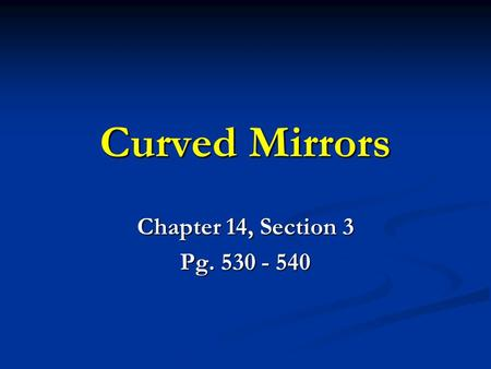 Curved Mirrors Chapter 14, Section 3 Pg. 530 - 540.