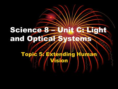Science 8 – Unit C: Light and Optical Systems Topic 5: Extending Human Vision.
