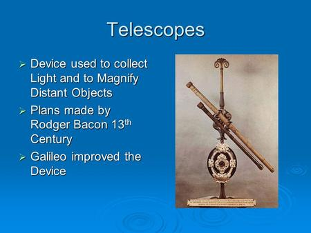 Telescopes  Device used to collect Light and to Magnify Distant Objects  Plans made by Rodger Bacon 13 th Century  Galileo improved the Device.