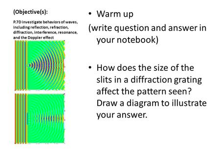 (Objective(s): Warm up (write question and answer in your notebook) How does the size of the slits in a diffraction grating affect the pattern seen? Draw.