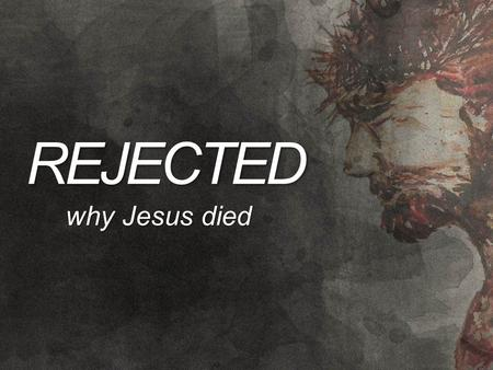 REJECTED why Jesus died. WHY JESUS DIED We have a problem… We are sinners (Rom 3:23)We are sinners (Rom 3:23) The penalty of sin is the wrath of God (Rom.