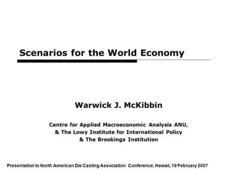 1 Scenarios for the World Economy Warwick J. McKibbin Centre for Applied Macroeconomic Analysis ANU, & The Lowy Institute for International Policy & The.