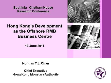 Norman T.L. Chan Chief Executive Hong Kong Monetary Authority Bauhinia - Chatham House Research Conference Hong Kong's Development as the Offshore RMB.