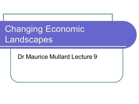 Changing Economic Landscapes Dr Maurice Mullard Lecture 9.