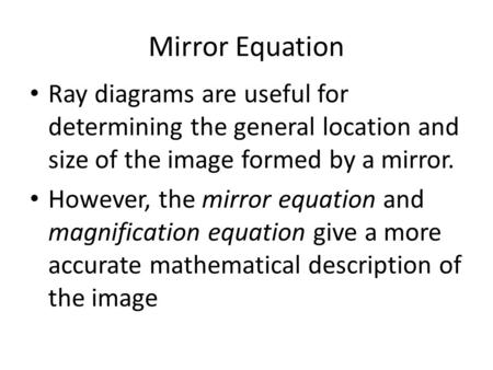 Mirror Equation Ray diagrams are useful for determining the general location and size of the image formed by a mirror. However, the mirror equation and.