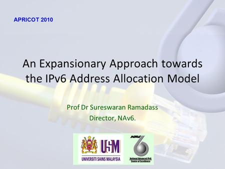 An Expansionary Approach towards the IPv6 Address Allocation Model Prof Dr Sureswaran Ramadass Director, NAv6. APRICOT 2010.