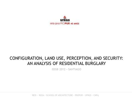 CONFIGURATION, LAND USE, PERCEPTION, AND SECURITY: AN ANALYSIS OF RESIDENTIAL BURGLARY ISSS8 2012 – SANTIAGO REIS – ROSA - SCHOOL OF ARCHITECTURE – PROPUR.