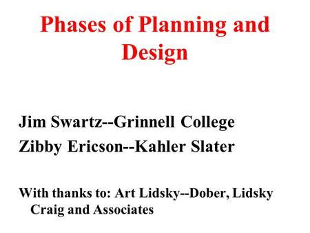 Phases of Planning and Design Jim Swartz--Grinnell College Zibby Ericson--Kahler Slater With thanks to: Art Lidsky--Dober, Lidsky Craig and Associates.