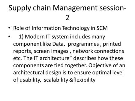 Supply chain Management session- 2 Role of Information Technology in SCM 1) Modern IT system includes many component like Data, programmes, printed reports,