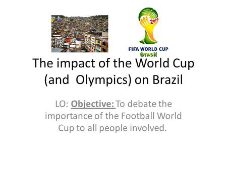 The impact of the World Cup (and Olympics) on Brazil LO: Objective: To debate the importance of the Football World Cup to all people involved.