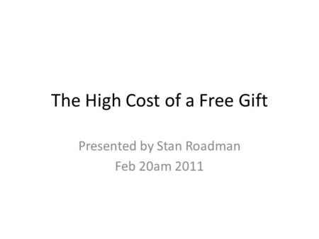 The High Cost of a Free Gift Presented by Stan Roadman Feb 20am 2011.