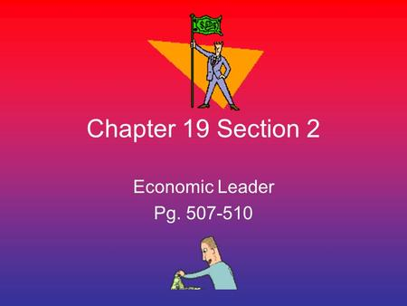 Chapter 19 Section 2 Economic Leader Pg. 507-510.