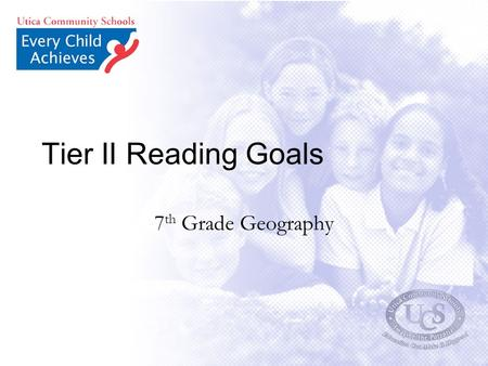 Tier II Reading Goals 7 th Grade Geography. Based on a variety of reading assessments, the 7 th grade teachers have identified several deficiencies in.