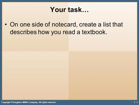 Your task… On one side of notecard, create a list that describes how you read a textbook. Copyright © Houghton Mifflin Company. All rights reserved.7 -