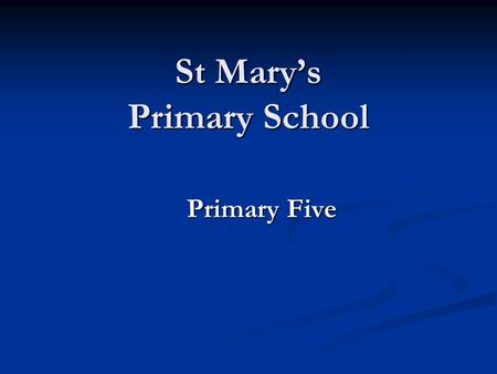 St Mary's Primary School Primary Five. Aims Welcome to St Mary's! Welcome to St Mary's! An outline of the Curriculum that your child will be following.