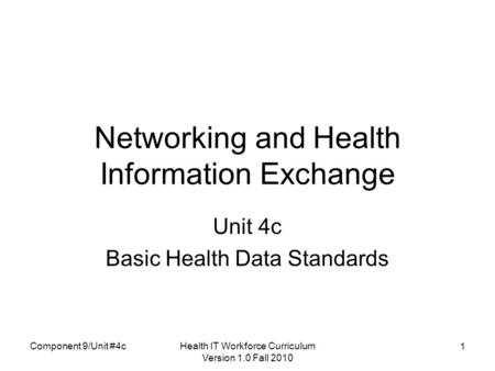 Health IT Workforce Curriculum Version 1.0 Fall 2010 1 Networking and Health Information Exchange Unit 4c Basic Health Data Standards Component 9/Unit.