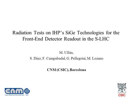 Radiation Tests on IHP's SiGe Technologies for the Front-End Detector Readout in the S-LHC M. Ullán, S. Díez, F. Campabadal, G. Pellegrini, M. Lozano CNM.