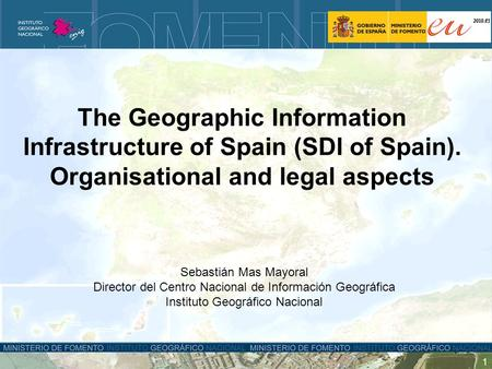 1 The Geographic Information Infrastructure of Spain (SDI of Spain). Organisational and legal aspects Sebastián Mas Mayoral Director del Centro Nacional.