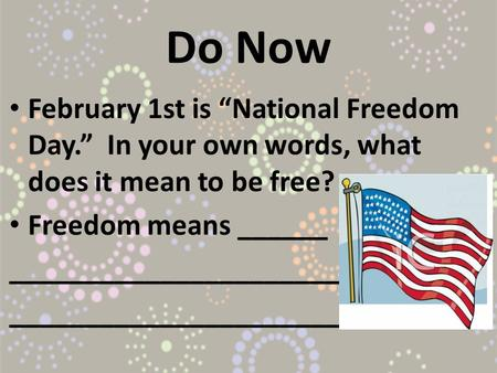 "Do Now February 1st is ""National Freedom Day."" In your own words, what does it mean to be free? Freedom means ______ ______________________."