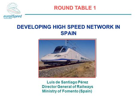 ROUND TABLE 1 DEVELOPING HIGH SPEED NETWORK IN SPAIN Luis de Santiago Pérez Director General of Railways Ministry of Fomento (Spain)