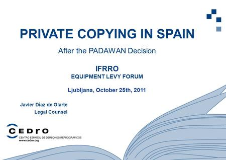1 PRIVATE COPYING IN SPAIN After the PADAWAN Decision IFRRO EQUIPMENT LEVY FORUM Ljubljana, October 25th, 2011 Javier Díaz de Olarte Legal Counsel.