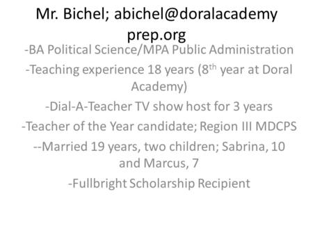 Mr. Bichel; prep.org -BA Political Science/MPA Public Administration -Teaching experience 18 years (8 th year at Doral Academy) -Dial-A-Teacher.