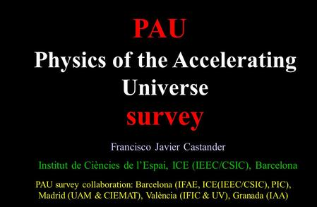 PAU survey collaboration: Barcelona (IFAE, ICE(IEEC/CSIC), PIC), Madrid (UAM & CIEMAT), València (IFIC & UV), Granada (IAA) PAU survey Physics of the Accelerating.