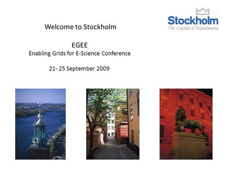 Welcome to Stockholm EGEE Enabling Grids for E-Science Conference 21- 25 September 2009.
